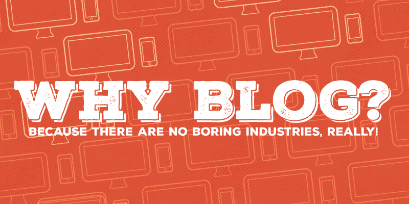 Why Blog? Because There Are No Boring Industries, Really!