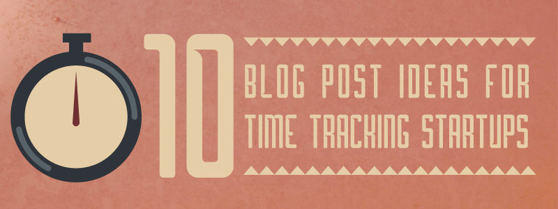 10 Blog Post Ideas for Time Tracking Startups